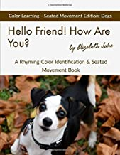 Hello Friend!  How Are You?  Color Learning Seated Movement Edition: Dogs: A Rhyming Color Identification & Seated Movement Book (Hello Friends Colors: Dogs)