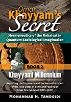 Omar Khayyam's Secret: Hermeneutics of the Robaiyat in Quantum Sociological Imagination: Book 2: Khayyami Millennium: Reporting the Discovery and the Reconfirmation of the True Dates of Birth and Passing of Omar Khayyam (AD 1021-1123) (Tayyebeh East-West Research and Translation)