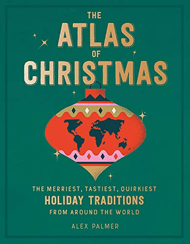 The Atlas of Christmas: The Merriest, Tastiest, Quirkiest Holiday Traditions from Around the World