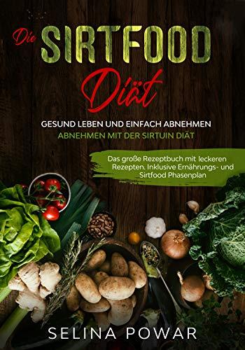 Die Sirtfood Diät - Gesund leben und einfach abnehmen: Abnehmen mit der Sirtuin Diät. Das große Rezeptbuch mit leckeren Rezepten. Inklusive Ernährungs- und Sirtfood Phasenplan