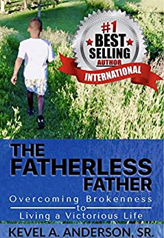 The Fatherless Father: Overcoming Brokenness to Living a Victorious Life by [Kevel A. Anderson]