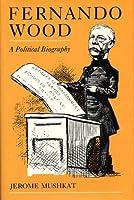Fernando Wood: A Political Biography