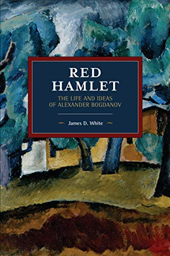Red Hamlet: The Life and Ideas of Alexander Bogdanov (Historical Materialism)