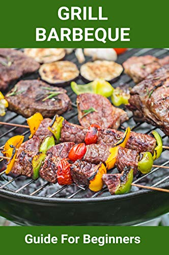 Grill Barbeque: Guide For Beginn...