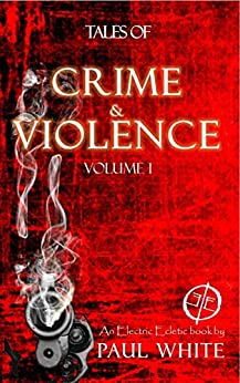 Tales of Crime & Violence, Volume 1: An Electric Eclectic eBook by [Paul White]