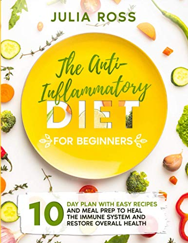 THE ANTI-INFLAMMATORY DIET FOR BEGINNERS: 10 Day Plan With Easy Recipes and Meal Prep to Heal the Immune System and Restore Overall Health