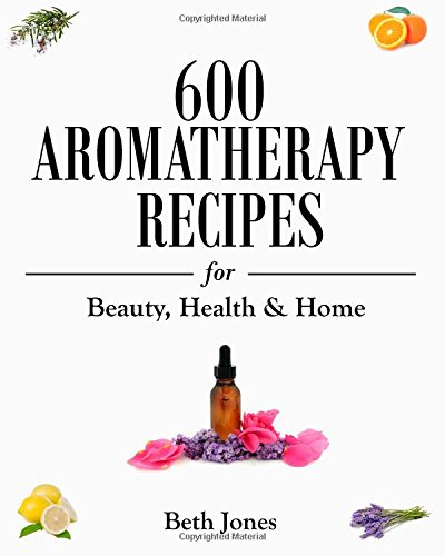 600 Aromatherapy Recipes: For Beauty, Health & Home