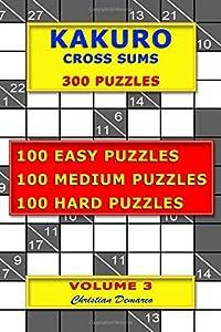 Kakuro Cross Sums – 300 Puzzles – Volume 3: 100 Easy Puzzles – 100 Medium Puzzles – 100 Hard Puzzles