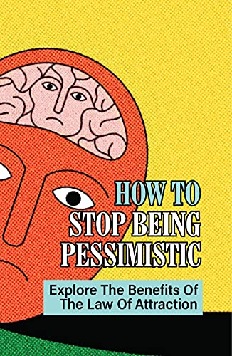 How To Stop Being Pessimistic: Explore The Benefits Of The Law Of Attraction: Pessimists Depressed (English Edition)