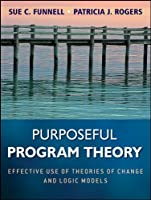 Purposeful Program Theory: Effective Use of Theories of Change and Logic Models (Research Methods for the Social Sciences)