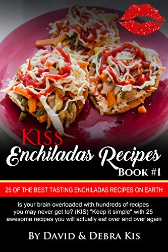 Enchilada Recipes #1 with Photos: The Best Tasting Enchilada recipes on Earth. From Beginners to the Advanced. (Kiss) (English Edition)