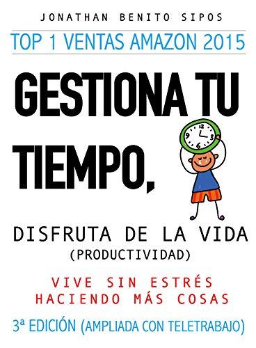Gestiona tu tiempo, disfruta de la vida : Vive sin estrés haciendo más cosas (3ª edición ampliada con Teletrabajo)