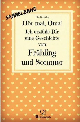 Hör mal, Oma! Ich erzähle Dir eine Geschichte von Frühling und Sommer: Frühlings- und Sommergesc
