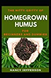 The Nitty-Gritty Homegrown Humus For Beginners And Dummies: The Basic Guide Of Homegrown Humus