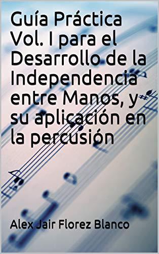 Guía Práctica Vol. I para el Desarrollo de la Independencia entre Manos, y su aplicación en la percusión