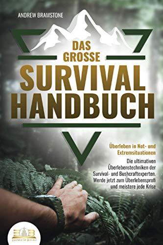 Das große SURVIVAL HANDBUCH - Überleben in Not- und Extremsituationen: Die ultimativen Überlebenstechniken der Survival- und Bushcraftexperten. Werde jetzt zum Überlebensprofi und meistere jede Krise