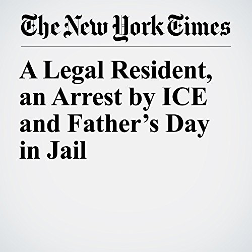 A Legal Resident, an Arrest by ICE and Father's Day in Jail copertina