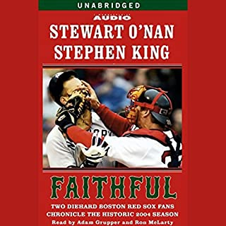 Faithful     Two Diehard Boston Red Sox Fans Chronicle the Historic 2004 Season              By:                                                                                                                                 Stewart O'Nan,                                                                                        Stephen King                               Narrated by:                                                                                                                                 Ron McLarty,                                                                                        Adam Grupper                      Length: 16 hrs and 5 mins     117 ratings     Overall 4.2
