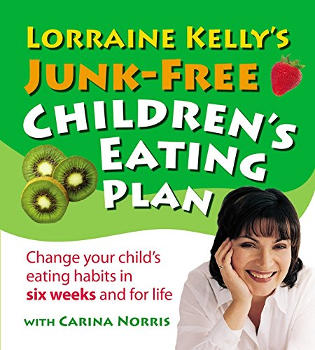 Lorraine Kelly's Junk-Free Children's Eating Plan: Change Your Child's Eating Habits In Six Weeks And For Life