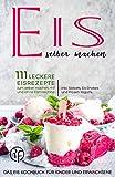 Eis selber machen: 111 leckere Eisrezepte zum selber machen mit und ohne Eismaschine. Das Eis Kochbuch für Kinder und Erwachsene inkl. Sorbets, Eis-Shakes und Frozen Yogurts