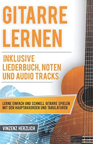 Gitarre Lernen: Lerne einfach und schnell Gitarre spielen mit den Hauptakkorden und Tabulaturen - Inklusive Liederbuch, Noten und Audio Tracks