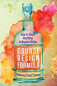 Course Design Formula: How to Teach Anything to Anyone Online by [Rebecca Frost Cuevas]
