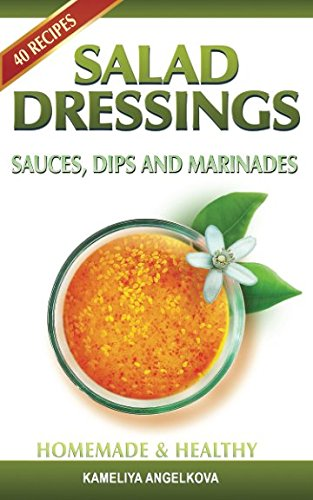 SALAD DRESSINGS, SAUCES, DIPS, AND MARINADES: HOMEMADE & HEALTHY: Tasty, quick and easy-to-follow salad dressing recipes!