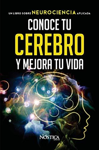 CONOCE TU CEREBRO Y MEJORA TU VIDA: Un libro sobre neurociencia aplicada