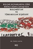Bulgar Kaynaklarina Göre Birinci Dünya Savasi'nda Bulgaristan ve Türk-Bulgar Iliskileri