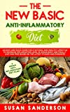 The New Basic Anti-Inflammatory Diet: A Quick and Easy Guide for a Healthy Lifestyle to Decrease Inflammation Level in Human Body and Finally Live Pain-Free Based on the Latest Studies and Evidences