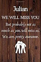 Julian We Will Miss You But Probably Not as Much As You Will Miss us. We Are Pretty Awesome.: Julian Funny gift for coworker / colleague that is ... him or her. (6 x 9 - 110 Blank Lined Pages)