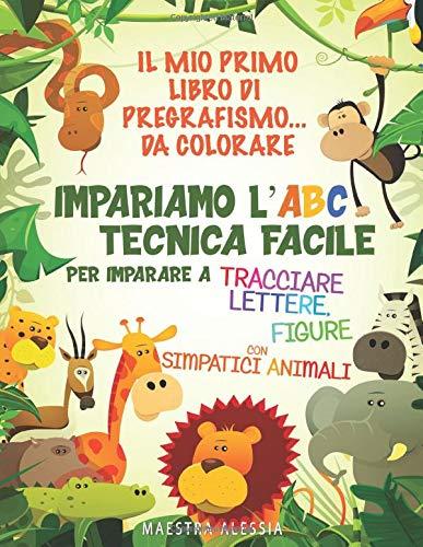 Il mio primo libro di pregrafismo... da colorare: Impariamo l'ABC. Tecnica facile per imparare a tracciare lettere e figure, con simpatici animali.