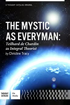 The Mystic As Everyman: Teilhard de Chardin as Integral Theorist by [Christine M. Tracy, Thought Catalog]