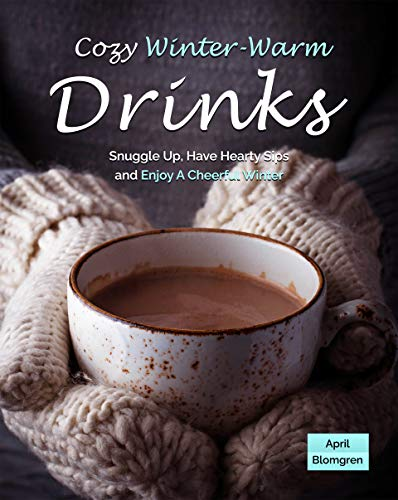 Cozy Winter-Warm Drinks: Snuggle Up, Have Hearty Sips and Enjoy A Cheerful Winter (English Edition)