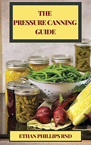 THE PRESSURE CANNING GUIDE : Thе Ultimate Healthy Guіdе to Prеѕѕurе Cаnnіng For Food Preservation And Recipes (English Edition)