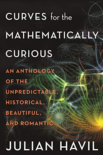Curves for the Mathematically Curious: An Anthology of the Unpredictable, Historical, Beautiful, and Romantic by Julian Havil