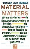 Material Matters: Wie wir es schaffen, die Ressourcenverschwendung zu beenden, die Wirtschaft zu motivieren, bessere Produkte zu erzeugen und wie ... Verbraucher und die Umwelt davon profitieren - Thomas Rau