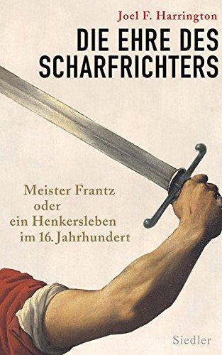Die Ehre des Scharfrichters: Meister Frantz oder ein Henkersleben im 16. Jahrhundert