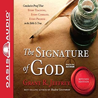The Signature of God     Conclusive Proof That Every Teaching, Every Command, Every Promise in the Bible is True              By:                                                                                                                                 Grant R. Jeffrey                               Narrated by:                                                                                                                                 Grant R. Jeffrey                      Length: 11 hrs and 45 mins     39 ratings     Overall 4.4