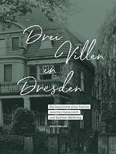 Drei Villen in Dresden: Die Geschichte einer Familie zwischen Kaiserreich und Zweitem Weltkrieg
