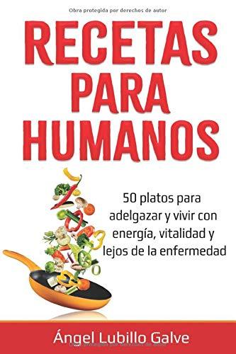 RECETAS PARA HUMANOS: 50 Platos para estar delgado y disfrutar de la vida con energía, vitalidad y lejos de la enfermedad (Comida para humanos)