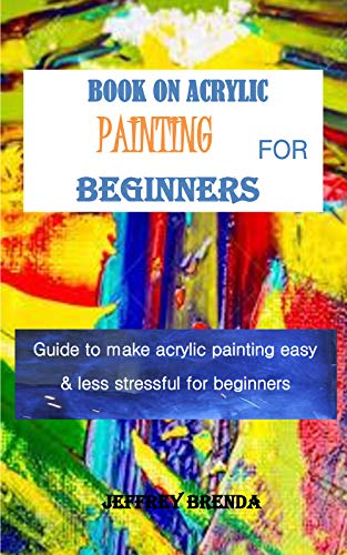 BOOK ON ACRYLIC PAINTING FOR BEGINNERS: Guide to make acrylic painting easy & less stressful for beginners (English Edition)