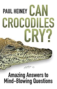 Can Crocodiles Cry?: Amazing Answers to Mind-Blowing Questions by [Paul Heiney]
