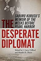 The Desperate Diplomat: Saburo Kurusu's Memoir of the Weeks before Pearl Harbor by Unknown(2016-03-29)