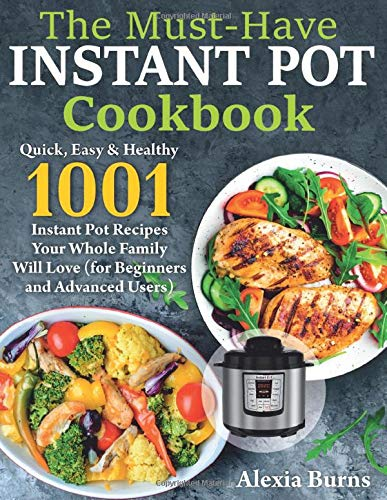 The Must-Have Instant Pot Cookbook: Quick, Easy & Healthy 1001 Instant Pot Recipes Your Whole Family Will Love ( for Beginners and Advanced Users )