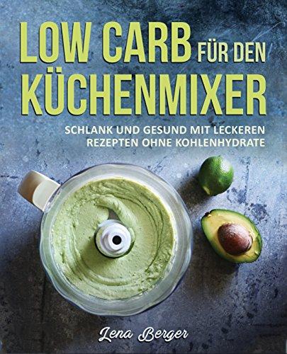 Low Carb für den Küchenmixer: Schlank und gesund mit leckeren Rezepten ohne Kohlenhydrate