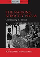 The Nanking Atrocity, 1937-1938: Complicating the Picture (Asia-Pacific Studies: Past and Present (2))