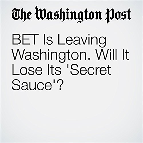 BET Is Leaving Washington. Will It Lose Its 'Secret Sauce'? copertina