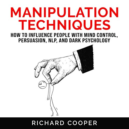 Manipulation Techniques: How to Influence People with Mind Control, Persuasion, NLP and Dark Psychology cover art