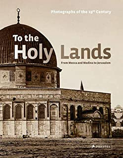 To the Holy Lands: Pilgrimage Centers from Mecca and Medina to Jerusalem. Photographs of the 19th Century from the Collections of the Reiss-Engelhorn Museums, Mannheim